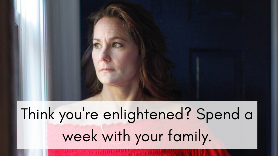 Think you're enlightened? Spend a week with your family.